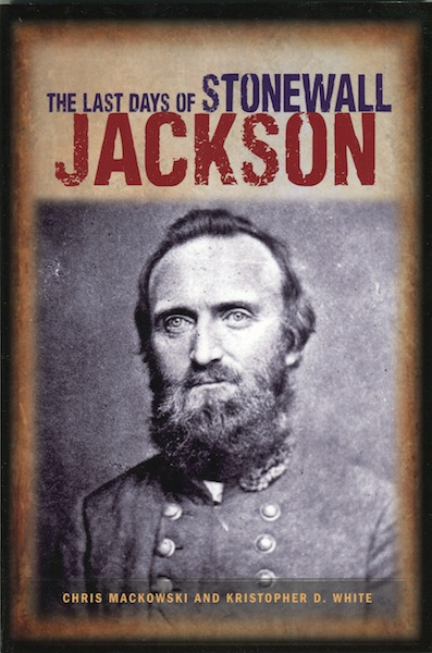 The Last Days of Stonewall Jackson. Chris Mackowski, Kristopher D. White.