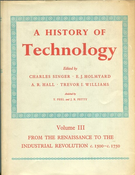 A History Of Technology; Volume III. From The Renaissance To The Industrial Revolution c1500 - c1750. Charles Singer.