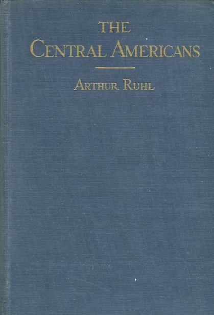 The Central Americans; Adventures And Impressions Between Mexico And Panama. Arthur Ruhl.