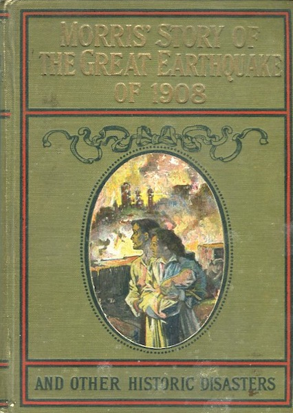 Morris's Story Of The Great Earthquake Of 1908 And Other Historic Disasters; Embracing Two Books In One Volume;. Charles Morris.