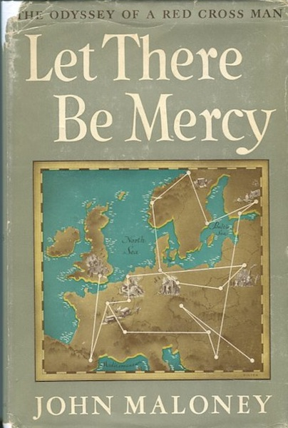 Let There be Mercy, the Odyssey of a Red Cross Man; Foreord by Theodore Roosevelt. John Maloney.