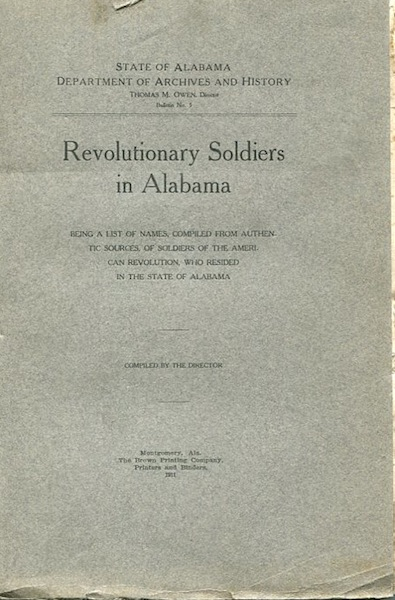 Revolutionary Soldiers in Alabama; Being a List of Names, Compiled From Authentic Sources, of Soldiers of the American Revolution, Who Resided in the State of Alabama. Thomas M. Director Owen, compiler.