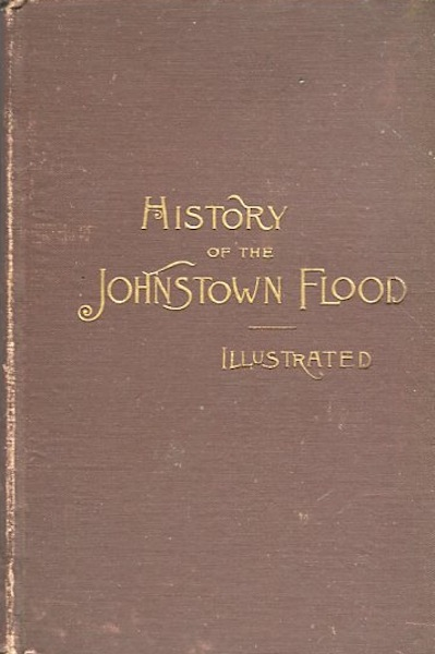 "History Of The Johnstown Flood. The Salesman's Dummy; ""All the Fearful Record; the Breaking of the South Fork Dam; the Sweeping Out of Connemaugh Valley; the Overthrow of Johnstown; the Massing of the Wreck at the Railroad Bridge; Escapes, Rescues, Searches for Survivors and the Dead; Relief Organizations, Stupendous Charities, Etc., Etc. with Full Accounts of the Destruction on the Susquehanna and Juniata Rivers, and the Bald Eagle Creek."" W. Fletcher Johnson."