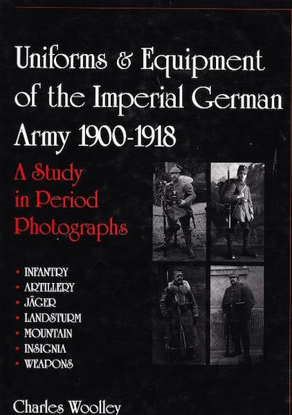 Uniforms & Equipment of the Imperial German Army 1900-1918; A Study in Period Photographs. Infantry. Artillery. Jager. Landsturm. Mountain. Insignia. Weapons. Charles Woolley.