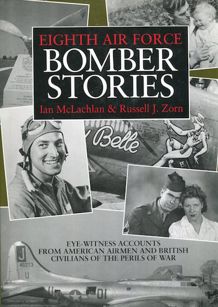 Eighth Air Force Bomber Stories; Eye-Witness Accounts From American Airmen And British Civilians Of The Perils Of War. Ian McLachlan, Russell J. Zorn.