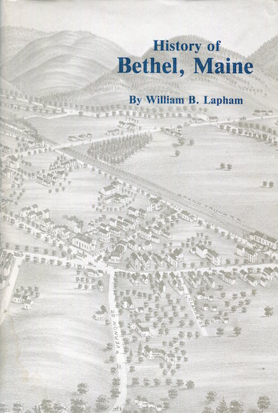 The History Of The Town Of Bethel Maine; A facsimile of the 1891 edition with a new historical essay by Stanley Russell Howe. William B. Lapham.