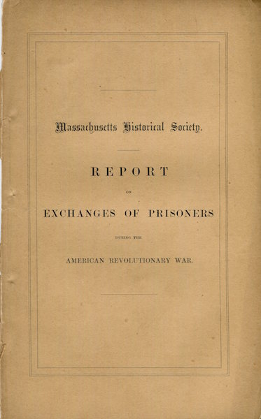 Report of a Committee Appointed By the Massachusetts Historical Society On Exchanges of Prisoners During the American Revolutionary War. Presented Dec. 19, 1861. Massachusetts Historical Society, Chandler Robbins.