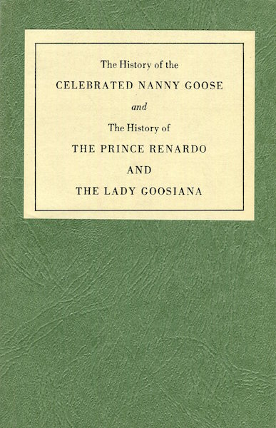 The History of the CELEBRATED NANNY GOOSE and The History of THE PRINCE RENARDO AND THE LADY GOOSIANA; Afterword by Judith St John