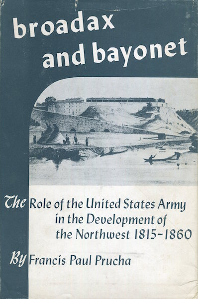 Broadax And Bayonet; The Role Of The United States Army In The Development Of The Northwest 1815-1860. Francis Paul Prucha.