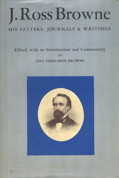 J. Ross Browne His Letters, Journals, & Writings; Edited, with an Introduction and Commentary By Lina Fergusson Browne. J. Ross Browne, Lina Fergusson Browne.