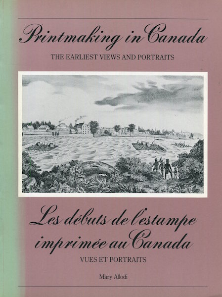 Printmaking In Canada The Earliest Views And Portraits / Les debuts de l'estampe imprimee au Canada. Mary Allodi.