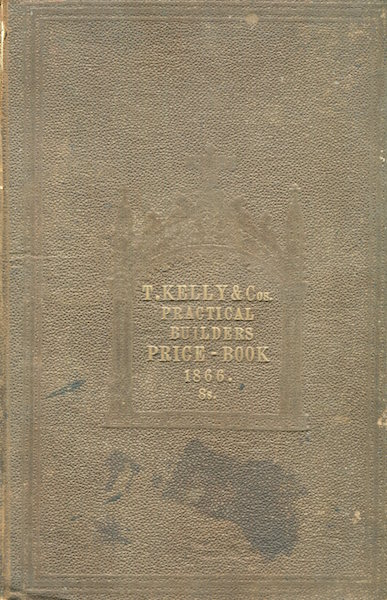 Kelly's Practical Builder's Price Book, or Safe Guide to the valuation of all kinds of Artificer's work : with the Modern Practice of Measuring, and a copious abstract of the New Building Act, for regulating the construction of buildings. ; Revised and corrected by new calculations upon the present value of Materials and Labour. and founded upon the most approved Modes of Measurement. The whole arranged by An Architect of Eminence, assisted by several experienced measuring surveyors. Illustrated and exemplified by Steel engravings and numerous wood-cuts. Thomas Kelly.
