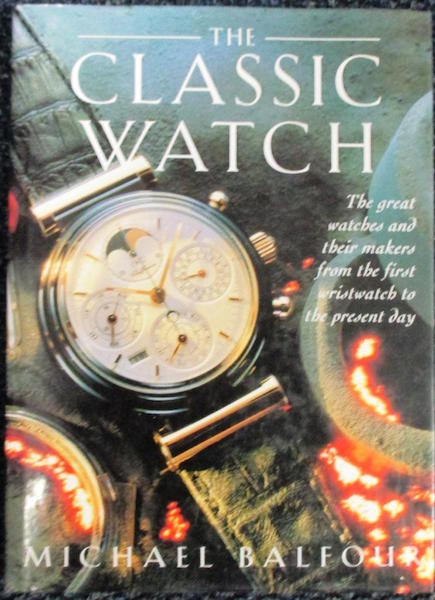 The Classic Watch -The great watches and their makers, from the first wristwatch to the present Day. Michael Balfour.