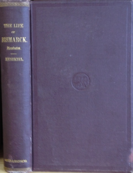 The Life Of Bismarck, Private And Political; With Descriptive Notes Of His Ancestry; Translated And Edited With An Introduction, Explanatory Notes And Appendices By Kenneth R. H. Mackenzie. John George Louis Hesekiel.