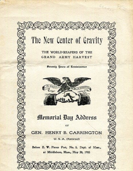The New Center Of Gravity; The World-Reapers Of The Grand Army Harvest; Seventy Years of Reminiscence, Memorial Day Address of Gen. Henry B. Carrington, U.S.A. (retired) before E.W. Pierce post, no. 8. Dept. of Mass., at Middleboro, Mass., May 30, 1905. Gen. Henry B. Carrington.