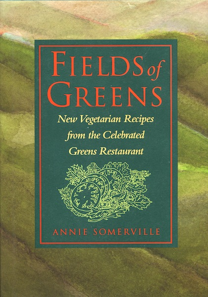 Fields of Greens: New Vegetarian Recipes from the Celebrated Greens Restaurant. Annie Somerville.