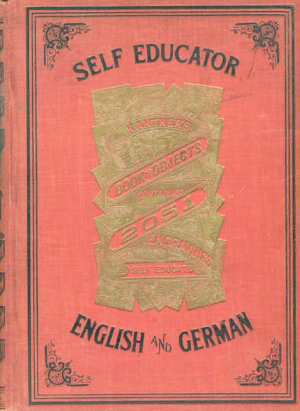 Kantner's Illustrated Book Objects and Self-Educator Containing 2051 Engravings with Explanations in English and German. W. C. Kantner.