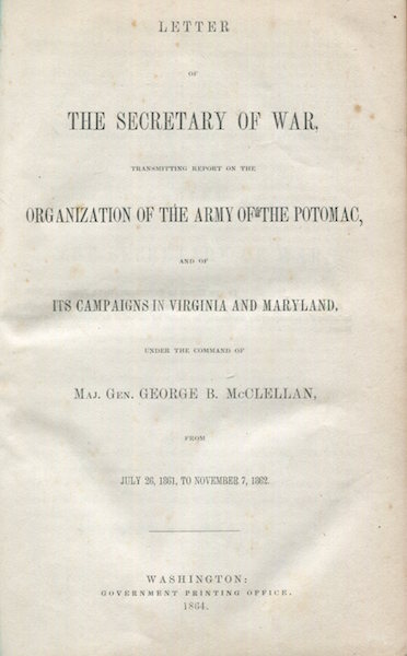 Letters of the Secretary of War, Transmitting Report on the Organization of the Army of the Potomac, and of Its Campaigns in Virginia and Maryland, under the Command of Maj. Gen. George B. McClellan, from July 26, 1861 to November 7, 1862. Gen. George B. McClellan, Edwin M. Stanton.