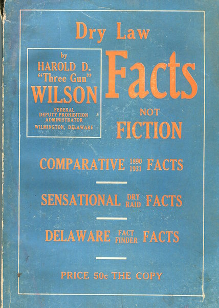 """Dry Law Facts Not Fiction; 1890 Comparative Facts - 1931 Sensational Dry Raid Facts, Delaware Fact Finder Facts. Harold D. """"Three Gun"""" Wilson."""