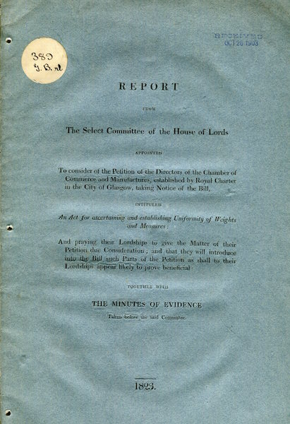 """Report From Select Committee Of The House Of Lords Appointed To Consider Of The Petition Of The Chamber Of Commerce In The City Of Glasgow Taking Notice Of The Bill Intituled """"An Act For Ascertaining And Establishing Uniformity Of Weights And Measures…"""