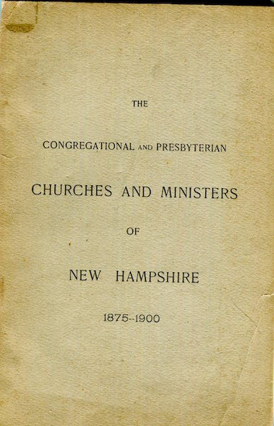 The Congregational And Presbyterian Churches And Ministers Of New Hampshire 1875-1900 Coonected With The General Association. Part I. Churches and Ministers; Part II. Alphabetical List Of Ministers. Samuel L. Gerould.