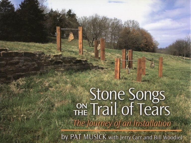 Stone Songs On The Trail Of Tears; The Journey Of An Installation. Pat Musick, Jerry Carr, Bill Woodiel.