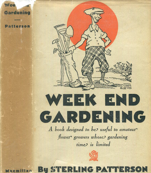Week End Gardening, A Book Designed To Be Useful To Amateur Flower Growers Whose Gardening Time Is Limited. Sterling Patterson.