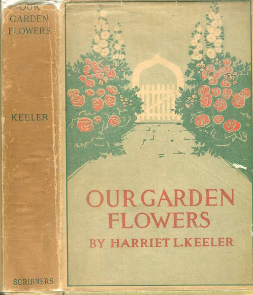 Our Garden Flowers, A Popular Study of Their Native Lands, Their Life Histories and Their Structural Affiliations. Harriet L. Keeler.