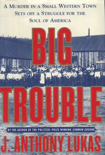 Big Trouble: A Murder in a Small Western Town Sets Off a Struggle for the Soul of America. J. Anthony Lukas.
