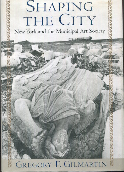 Shaping The City, New York and the Municipal Art Society. Gregory F. Gilmartin.