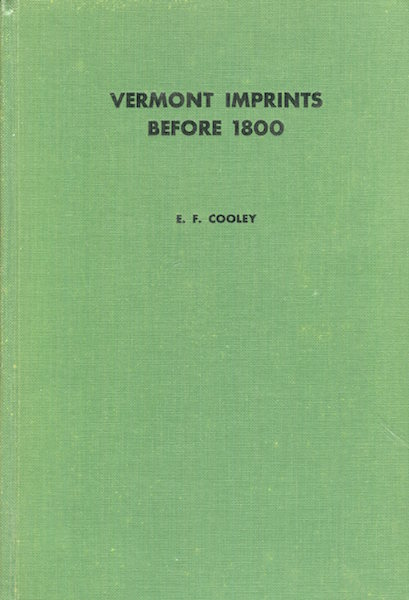 Vermont Imprints Before Eighteen Hundred : An Introductory Essay on the History of Printing in Vermont, with a List of Imprints 1779-1799. Elizabeth F. Cooley.