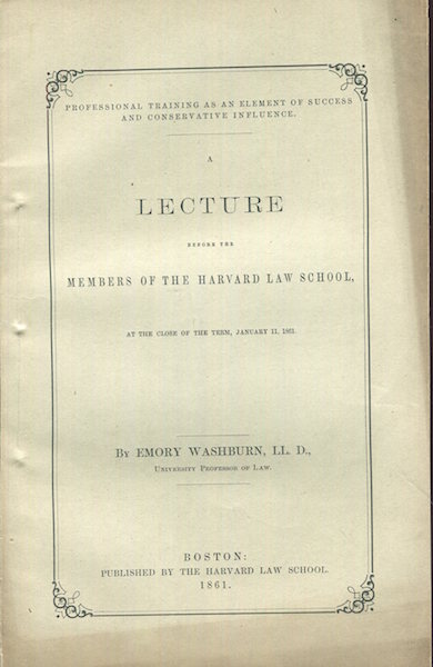 Professional Training as an Element of Success and Conservative Influence. A Lecture Before the Members of the Harvard Law School, at the Close of the Term, January 11, 1861. Emory Washburn.