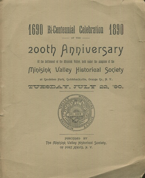 1690-1890 Bi-Centennial Celebration Of The 200th Anniversary of the Settlement of the Minisink Valley, held under Auspices of Minisink Valley Historical Society at Caudebec Park, Cuddleville, Orange Co. N.Y. Tuesday, July 22, 1890…. Port Jervis New York.