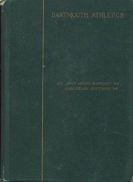 Dartmouth Athletics: A Complete History Of All Kinds Of Sports At The College. John Henry Bartlett, John Pearl Gifford.