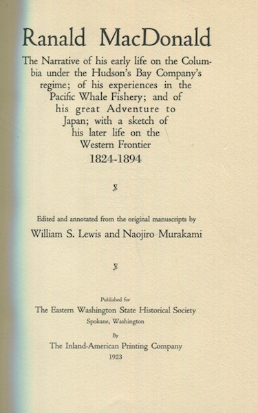 Ranald MacDonald; The Narrative of His Early Life on the Columbia under the Hudson's Bay Company's Regime; of His Experiences in the Pacific Whale Fishery; and of His Great Adventure to Japan; with a Sketch of His Later Life on the Western Frontier 1824-1894. William S. Lewis, Edited Naojiro Murakami, annotated from the original manuscripts.
