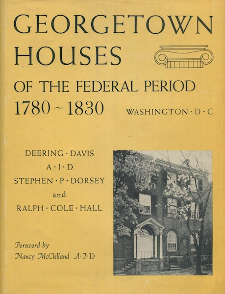 Georgetown Houses Of The Federal Period, Washington D. C. 1780-1830; Foreword by Nancy McClelland. Deering Davis, Stephen P. Dorsey, Ralph Cole Hill.