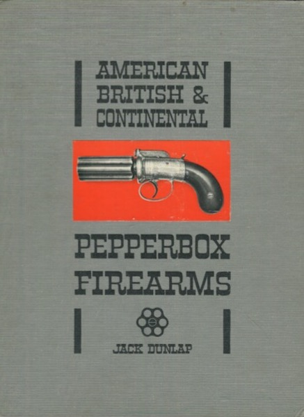 American British & Continental Pepperbox Firearms. Jack Dunlap.