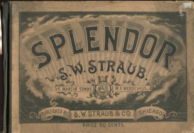 Splendor! For Singing Classes, Conventions, Normal Schools, day Schools, Institutes, Academies, Colleges And The Home. S. W. Straub.