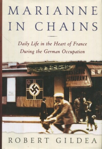 Marianne in Chains: Daily Life in the Heart of France During the German Occupation. Robert Gildea.