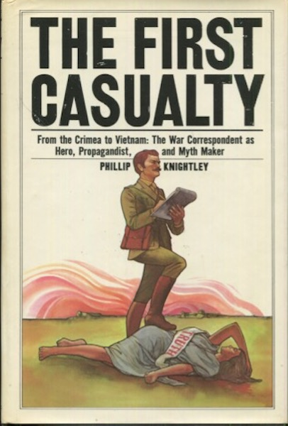 The First Casualty, From the Crimea to Vietnam: The War Correspondent as Hero, Propagandist, and Myth Maker. Philip Knightley.