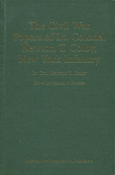 The Civil War Papers of Lt. Colonel Newton T. Colby, New York Infantry. Lt. Col. Newton T. Colby, ed, William E. Hughes.