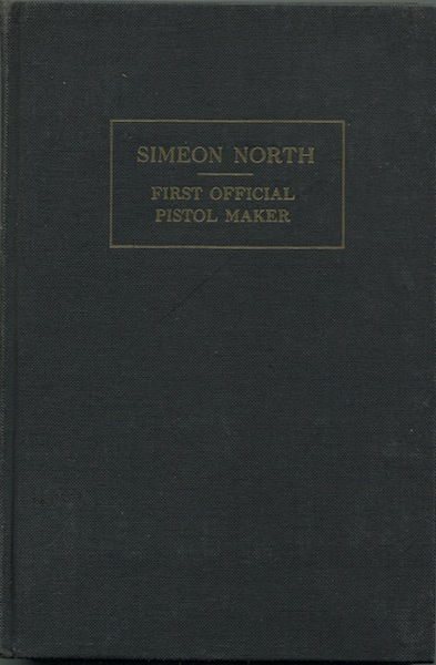 Simeon North: First Official Pistol Maker of the United States. A Memoir. LL D. North, S. N. D., Ralph H. North.