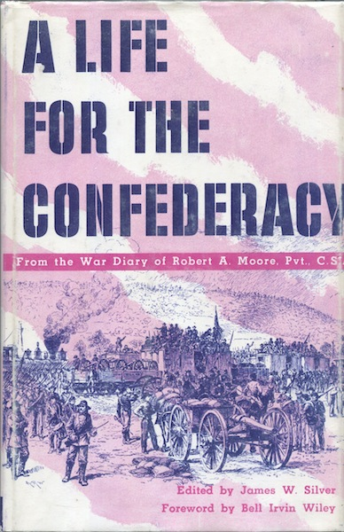 A Life for the confederacy: As Recorded in the Pocket Diaries of Pvt. Robert A. Moore, Co. G 17th Mississippi Regiment, Confederate Guards, Holly Springs, Mississippi. James W. Silver, ed.
