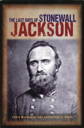 The Last Days of Stonewall Jackson. Chris Mackowski, Kristopher D. White