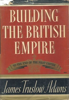 Building the British Empire. To the End of the First Empire. James Truslow Adams