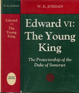 Edward VI, The Young King; The Protectorship Of The Duke Of Somerset. W. K. Jordan.