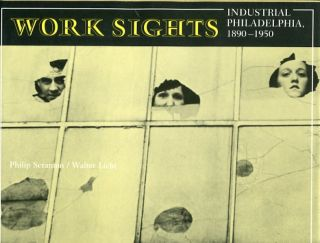 Work Sights, Industrial Philadelphia, 1890-1950. Philip Scranton, Walter Licht