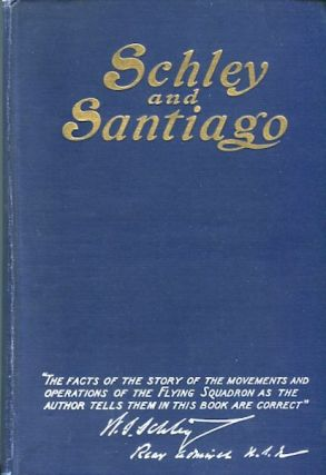 Schley And Santiago; An Historical Account of the Blockade and Final Destruction of the Spanish...
