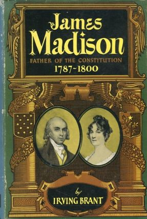 James Madison; Father Of The Constitution 1787-1800. Irving Brant