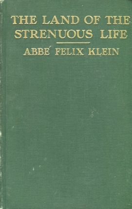 In The Land Of The Strenuous Life. Abbe Felix Klein, of the Catholic University of Paris. Authors...